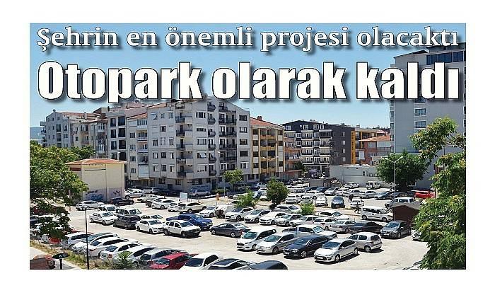 Şehrin en önemli projesi olacaktı: Otopark olarak kaldı