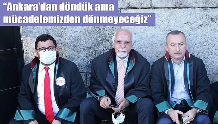 'Ankara'dan döndük ama mücadelemizden dönmeyeceğiz'