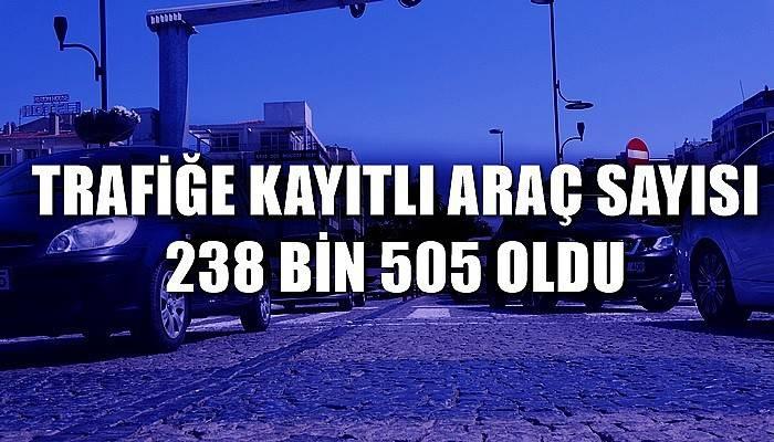 Trafiğe kayıtlı araç sayısı 238 bin 505 oldu