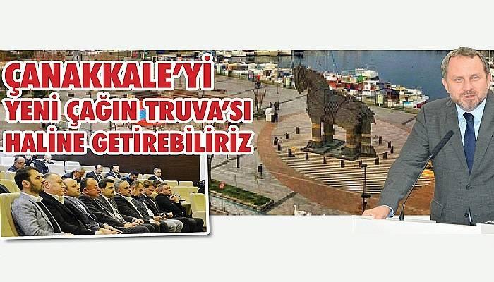 """""""ÇANAKKALE'Yİ YENİ ÇAĞIN TRUVA'SI HALİNE GETİREBİLİRİZ"""""""