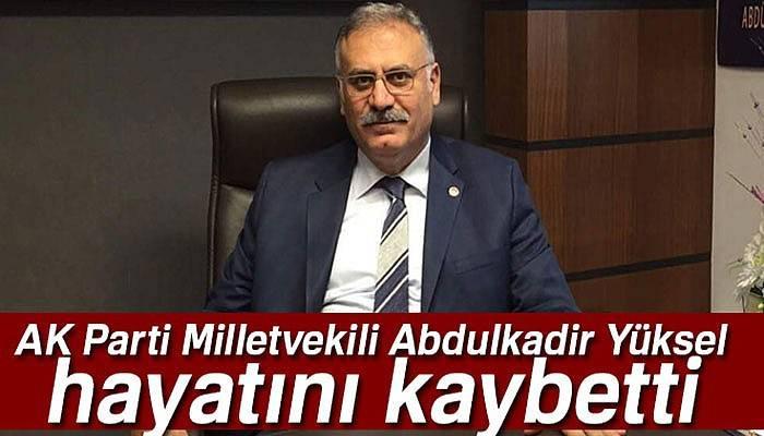 Milletvekili Abdulkadir Yüksel hayatını kaybetti