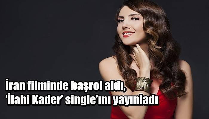 İran filminde başrol aldı, 'İlahi Kader' single'ını yayınladı