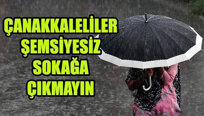 Çanakkaleliler şemsiyesiz sokağa çıkmayın!