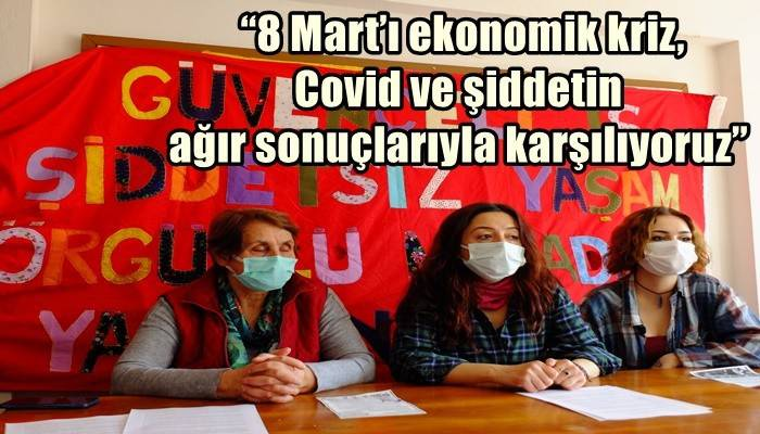 """""""8 Mart'ı ekonomik kriz, Covid ve şiddetin ağır sonuçlarıyla karşılıyoruz"""""""