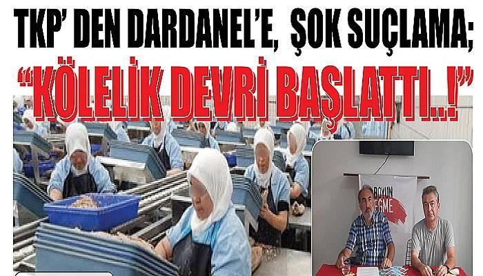 """TKP' DEN DARDANEL'E, ŞOK SUÇLAMA; """"KÖLELİK DEVRİ BAŞLATTI..!"""""""