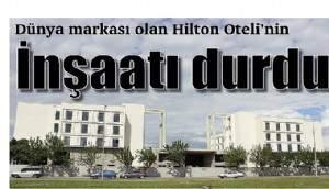 Dünya markası olan Hilton Oteli'nin İnşaatı durdu