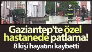 Gaziantep'te özel hastanede oksijen tüpü patladı: 8 kişi hayatını kaybetti