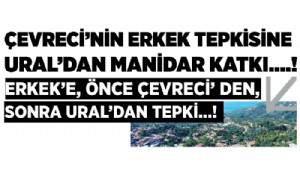 ÇEVRECİ'NİN ERKEK TEPKİSİNE URAL'DAN MANİDAR KATKI....!